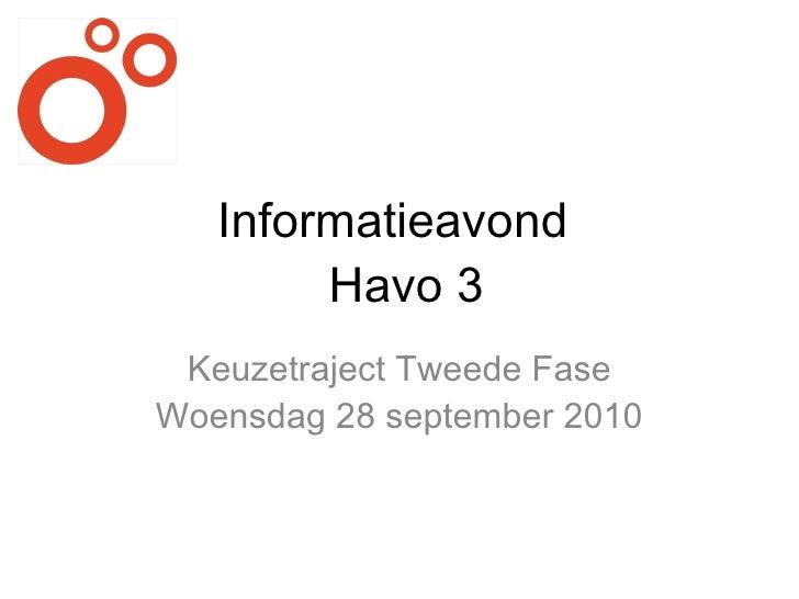 Informatieavond   Havo 3 <ul><li>Keuzetraject Tweede Fase </li></ul><ul><li>Woensdag 28 september 2010 </li></ul>