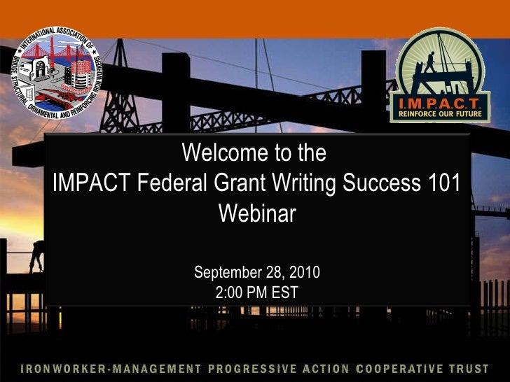 Welcome to the  IMPACT Federal Grant Writing Success 101 Webinar September 28, 2010 2:00 PM EST