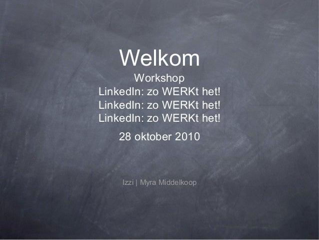 Welkom Workshop LinkedIn: zo WERKt het! LinkedIn: zo WERKt het! LinkedIn: zo WERKt het! 28 oktober 2010 Izzi | Myra Middel...