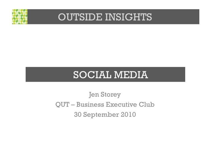 OUTSIDE INSIGHTS          SOCIAL MEDIA           Jen Storey QUT – Business Executive Club      30 September 2010