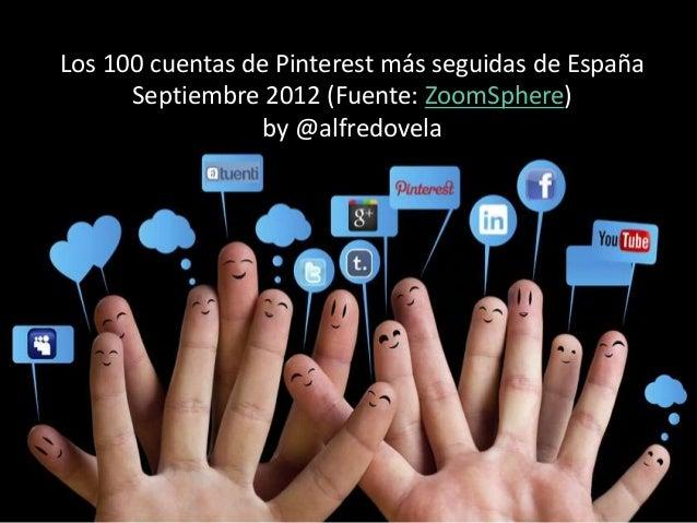 Los 100 cuentas de Pinterest más seguidas de España      Septiembre 2012 (Fuente: ZoomSphere)                  by @alfredo...