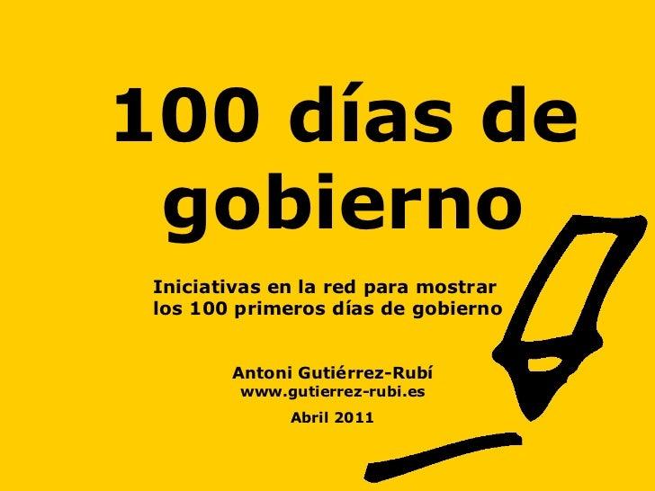 100 días de gobierno Antoni Gutiérrez-Rubí www.gutierrez-rubi.es Abril 2011 Iniciativas en la red para mostrar  los 100 pr...