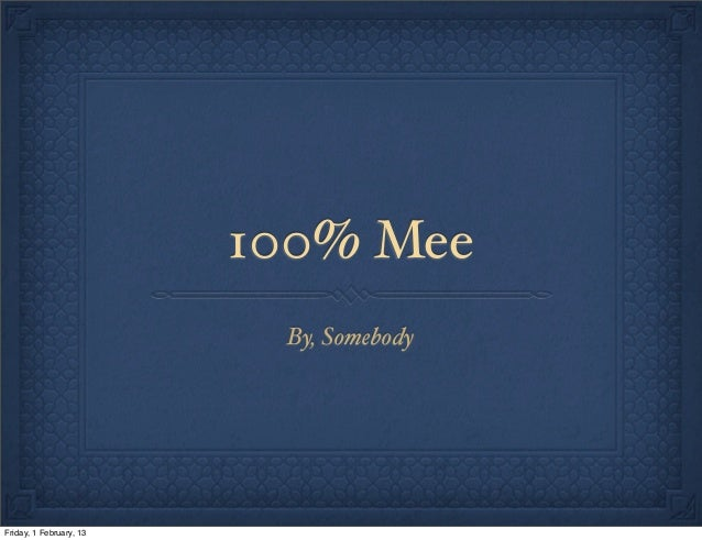100% Mee                          By, SomebodyFriday, 1 February, 13