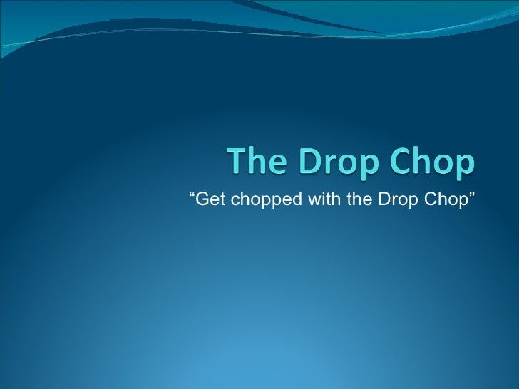 """""""Get chopped with the Drop Chop"""""""