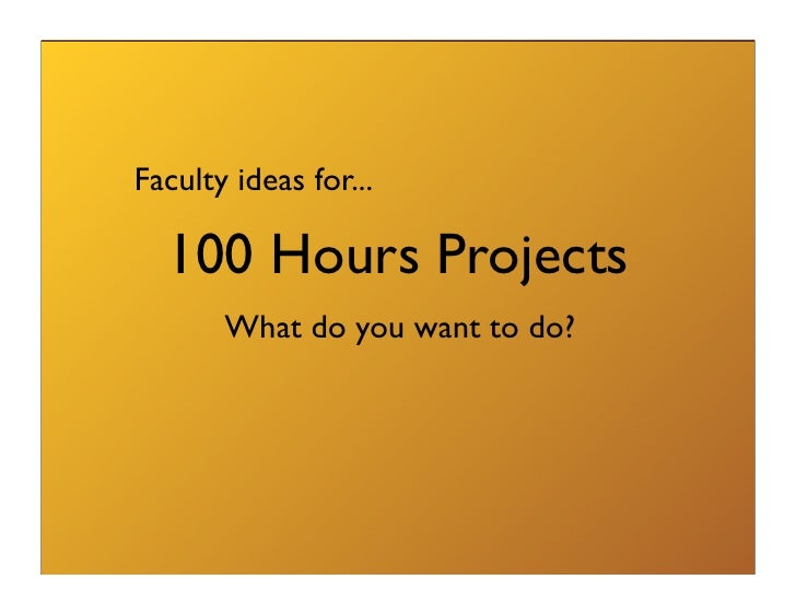 Faculty ideas for...    100 Hours Projects        What do you want to do?