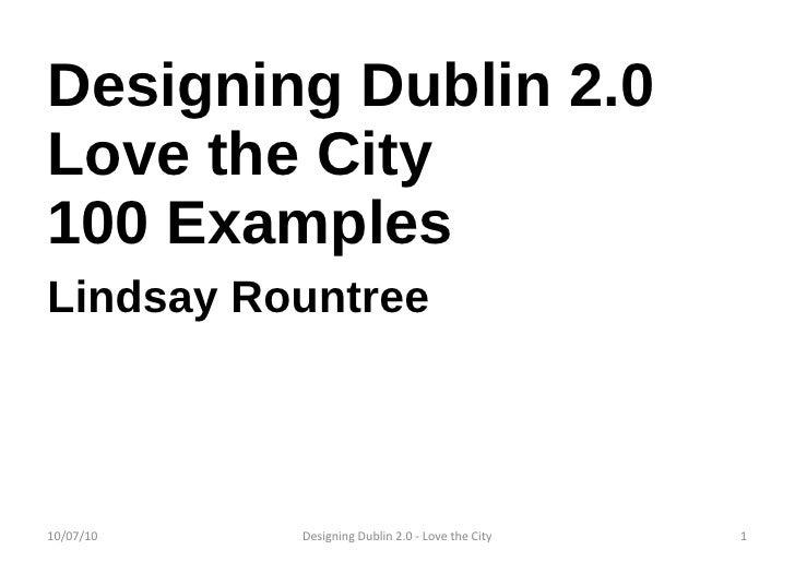 Designing Dublin 2.0 Love the City 100 Examples Lindsay Rountree 10/07/10 Designing Dublin 2.0 - Love the City