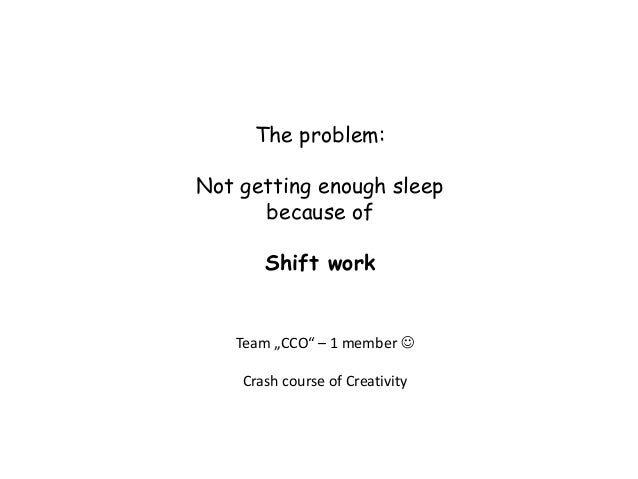 "The problem:Not getting enough sleep      because of       Shift work   Team ""CCO"" – 1 member     Crash course of Creativ..."