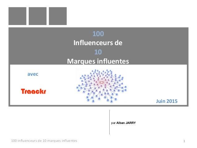 100 Influenceurs de 10 Marques influentes 100 influenceurs de 10 marques influentes 1 par Alban JARRY Juin 2015 avec