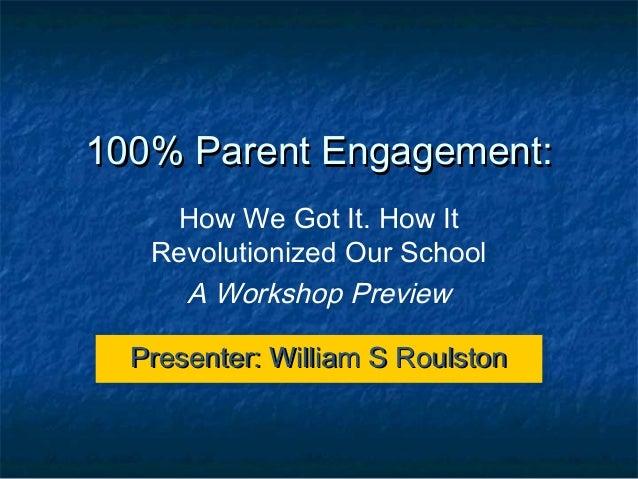 100% Parent Engagement:    How We Got It. How It   Revolutionized Our School     A Workshop Preview  Presenter: William S ...
