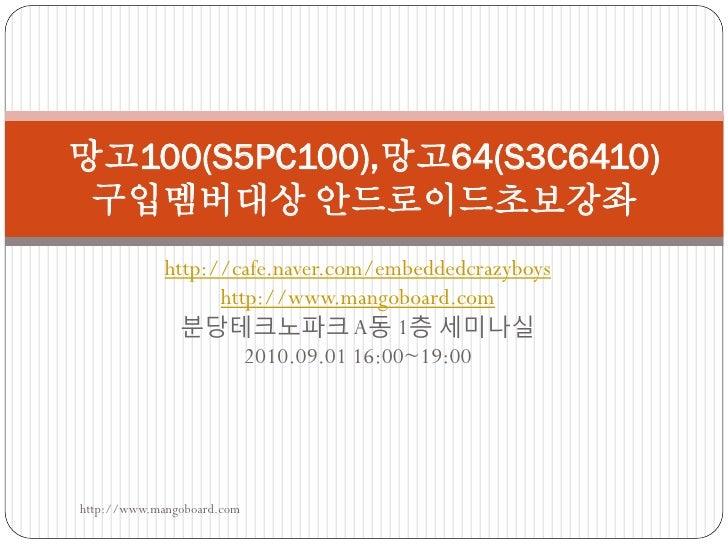 망고100(S5PC100),망고64(S3C6410)  구입멤버대상 안드로이드초보강좌              http://cafe.naver.com/embeddedcrazyboys                    htt...