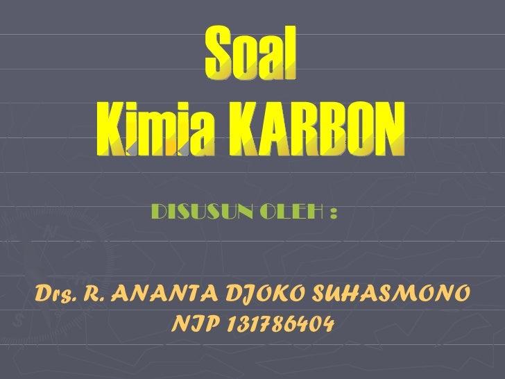 Soal Kimia KARBON DISUSUN OLEH : Drs. R. ANANTA DJOKO SUHASMONO NIP 131786404