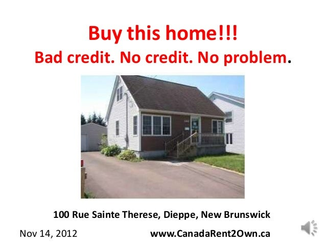 Buy this home!!!   Bad credit. No credit. No problem.      100 Rue Sainte Therese, Dieppe, New BrunswickNov 14, 2012      ...