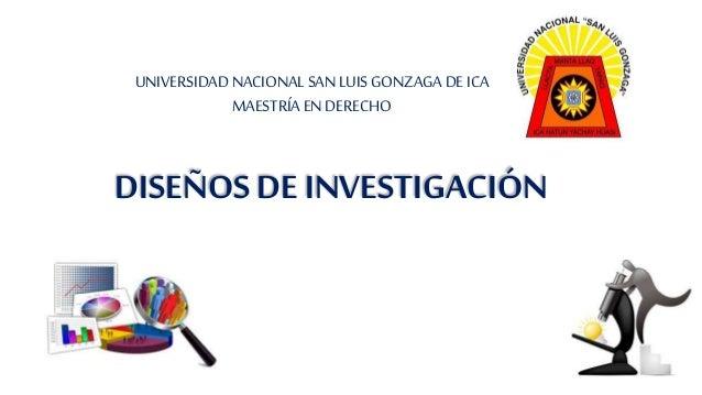 DISEÑOS DE INVESTIGACIÓN UNIVERSIDAD NACIONAL SAN LUIS GONZAGA DE ICA MAESTRÍAEN DERECHO