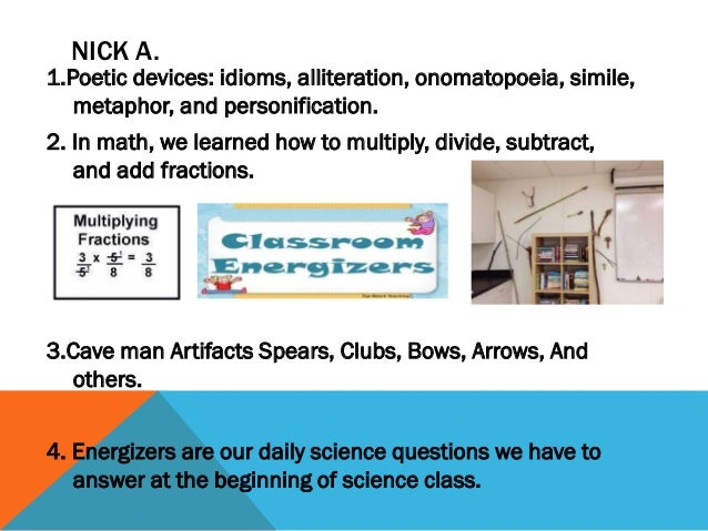 NICK A.  1.Poetic devices: idioms, alliteration, onomatopoeia, simile, metaphor, and personification. 2. In math, we learn...