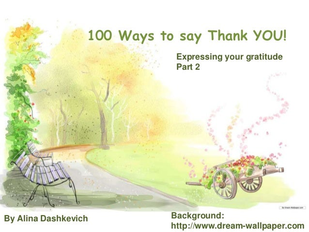 Expressing your gratitude Part 2 100 Ways to say Thank YOU! By Alina Dashkevich Background: http://www.dream-wallpaper.com