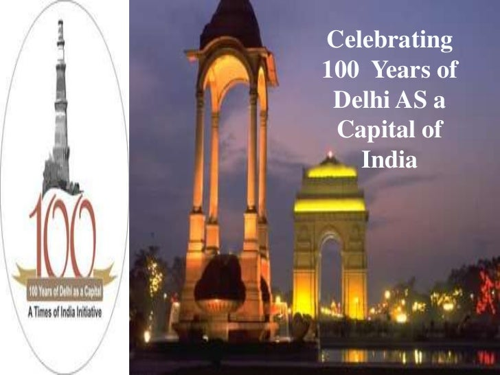 Celebrating100 Years of Delhi AS a Capital of   India