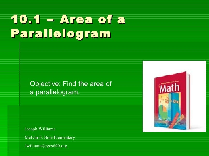 10.1  –  Area of a Parallelogram Joseph Williams Melvin E. Sine Elementary [email_address] Objective: Find the area of  a ...