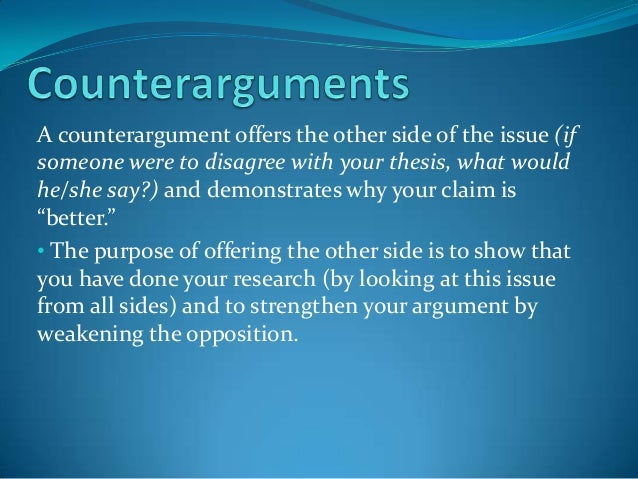 A counterargument offers the other side of the issue (if someone were to disagree with your thesis, what would he/she say?...