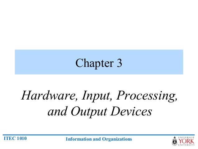 Chapter 3      Hardware, Input, Processing,          and Output DevicesITEC 1010    Information and Organizations