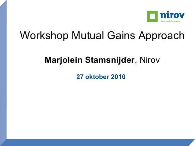 Workshop Mutual Gains Approach Marjolein Stamsnijder, Nirov 27 oktober 2010
