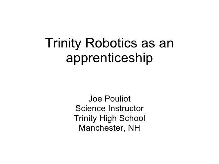 Trinity Robotics as an apprenticeship Joe Pouliot Science Instructor Trinity High School Manchester, NH