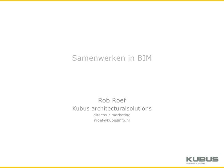 Samenwerken in BIM<br />Rob Roef<br />Kubus architecturalsolutions<br />directeur marketing<br />rroef@kubusinfo.nl<br />