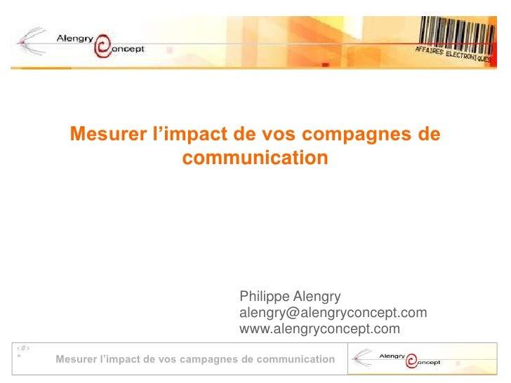 Mesurer l'impact de vos compagnes de communication<br />Philippe Alengry<br />alengry@alengryconcept.com<br />www.alengryc...