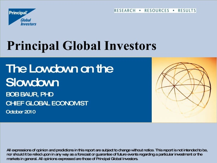 Principal Global Investors The Lowdown on the Slowdown BOB BAUR, PHD CHIEF GLOBAL ECONOMIST October 2010 All expressions o...