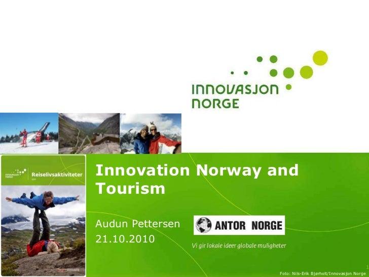 Innovation Norway and Tourism<br />Audun Pettersen<br />21.10.2010<br />1<br />Foto: Nils-Erik Bjørholt/Innovasjon Norge <...
