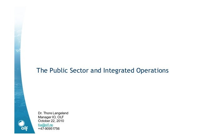 The Public Sector and Integrated Operations Dr. Thore Langeland Manager IO, OLF October 22, 2010 tla@olf.no +47-90951756