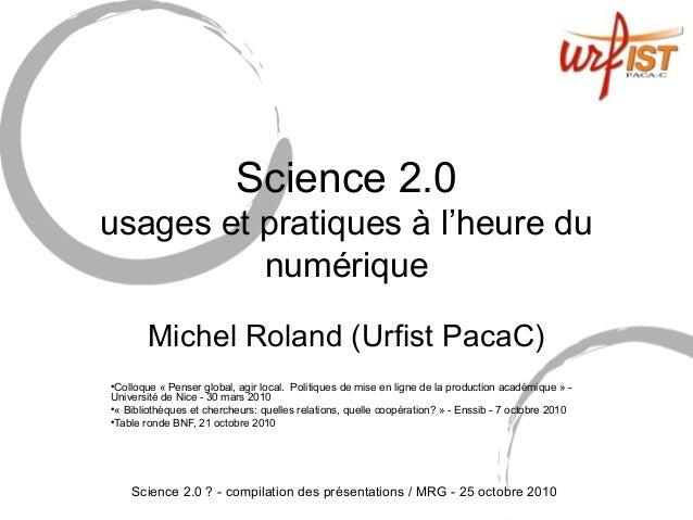 Science 2.0 ? - compilation des présentations / MRG - 25 octobre 2010 Science 2.0 usages et pratiques à l'heure du numériq...