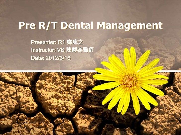 Pre R/T Dental Management  Presenter: R1 鄭瑋之  Instructor: VS 陳靜容醫師  Date: 2012/3/16