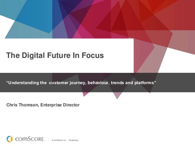 "© comScore, Inc. Proprietary.The Digital Future In Focus""Understanding the customer journey, behaviour, trends and platfor..."