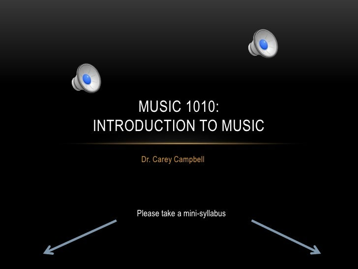 MUSIC 1010:INTRODUCTION TO MUSIC      Dr. Carey Campbell     Please take a mini-syllabus
