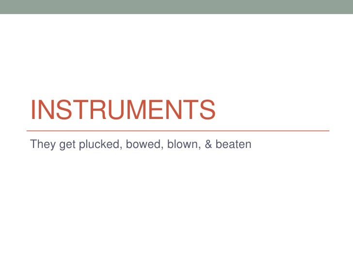 Instruments<br />They get plucked, bowed, blown, & beaten<br />