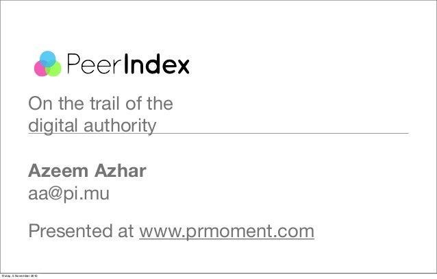 On the trail of the digital authority Azeem Azhar aa@pi.mu Presented at www.prmoment.com Friday, 5 November 2010