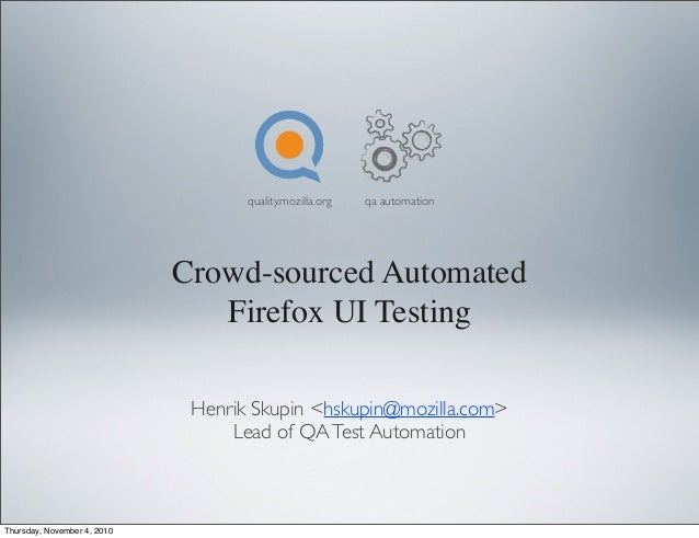 Crowd-sourced Automated Firefox UI Testing Henrik Skupin <hskupin@mozilla.com> Lead of QATest Automation quality.mozilla.o...