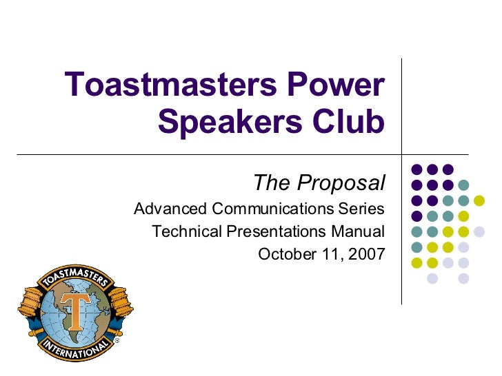 Toastmasters Power Speakers Club The Proposal Advanced Communications Series Technical Presentations Manual October 11, 2007