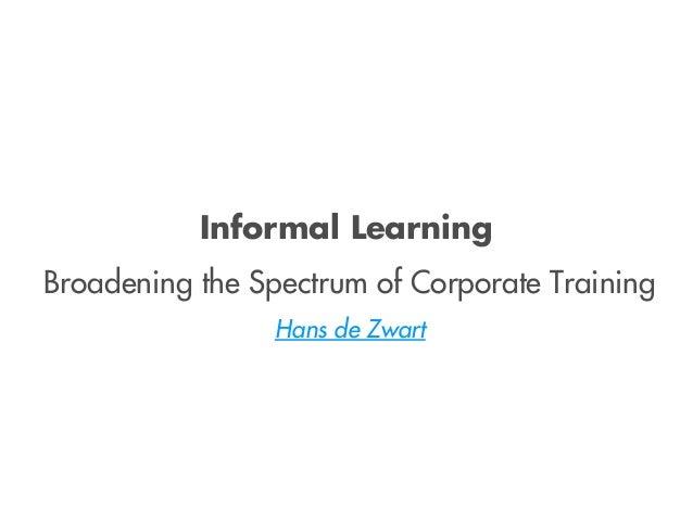 Informal Learning Broadening the Spectrum of Corporate Training Hans de Zwart