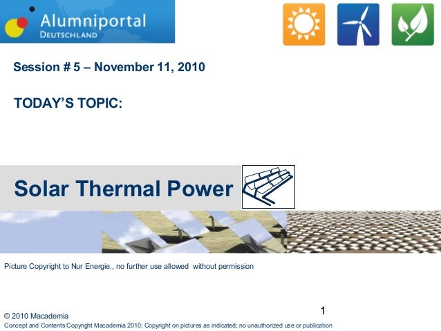 1© 2010 Macademia Session # 5 – November 11, 2010 TODAY'S TOPIC: Solar Thermal Power Concept and Contents Copyright Macade...