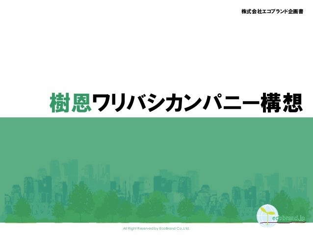 All Right Reserved by EcoBrand Co.,Ltd. 株式会社エコブランド企画書 樹恩ワリバシカンパニー構想