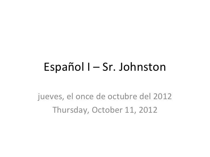 Español I – Sr. Johnstonjueves, el once de octubre del 2012    Thursday, October 11, 2012