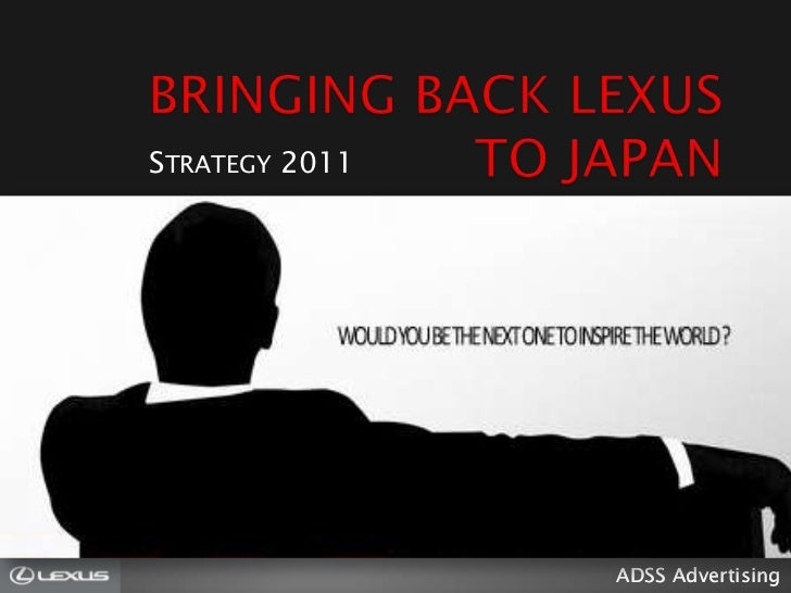 BRINGING BACK LEXUS TO JAPAN<br />Strategy 2011<br />ADSS Advertising<br />