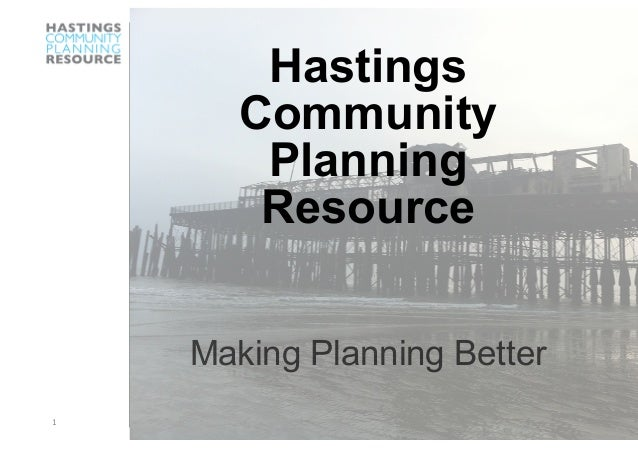 1  Hastings Community Planning Resource Making Planning Better