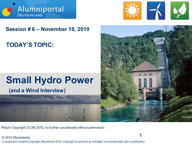 1© 2010 Macademia Session # 6 – November 18, 2010 TODAY'S TOPIC: Small Hydro Power (and a Wind Interview) Concept and Cont...