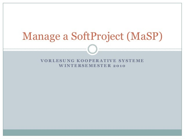V O R L E S U N G K O O P E R A T I V E S Y S T E M E W I N T E R S E M E S T E R 2 0 1 0 Manage a SoftProject (MaSP)