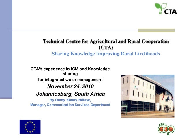 Technical Centre for Agricultural and Rural Cooperation (CTA) Sharing Knowledge Improving Rural Livelihoods CTA's experien...