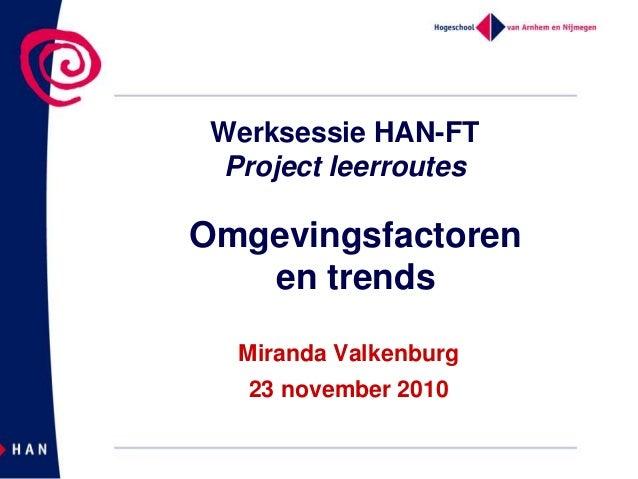 Werksessie HAN-FT Project leerroutes Miranda Valkenburg 23 november 2010 Omgevingsfactoren en trends