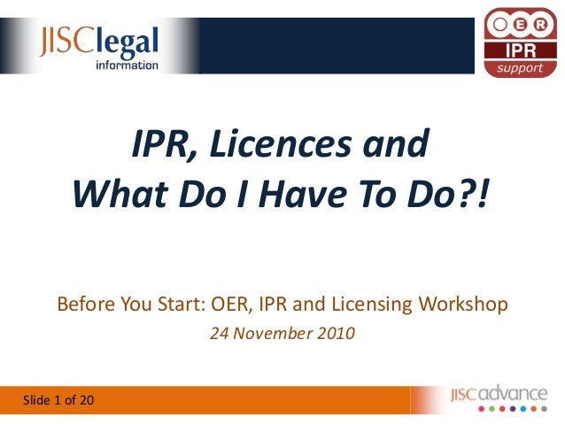 Slide 1 of 20 IPR, Licences and What Do I Have To Do?! Before You Start: OER, IPR and Licensing Workshop 24 November 2010