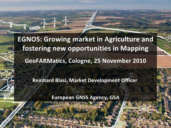 EGNOS: Growing market in Agriculture and fostering new opportunities in Mapping GeoFARMatics, Cologne, 25 November 2010 Re...